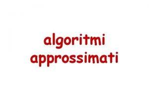 algoritmi approssimati Algoritmi approssimati Per qualche problema NPcompleto