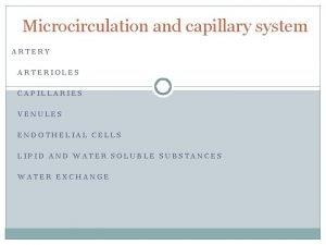 Microcirculation and capillary system ARTERY ARTERIOLES CAPILLARIES VENULES