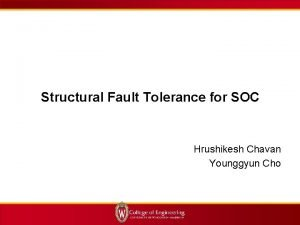 Structural Fault Tolerance for SOC Hrushikesh Chavan Younggyun