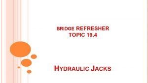 BRIDGE REFRESHER TOPIC 19 4 HYDRAULIC JACKS Hydraulic