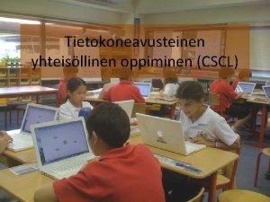 Tietokoneavusteinen yhteisllinen oppiminen CSCL Computer Supported Collaborative Learning