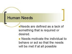 Human Needs n Needs are defined as a