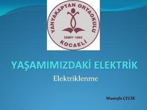 YAAMIMIZDAK ELEKTRK Elektriklenme Mustafa ELK 1 Elektriklenme Yn