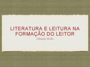 LITERATURA E LEITURA NA FORMAO DO LEITOR Glucia