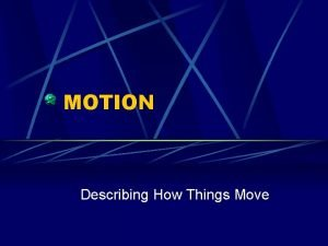 MOTION Describing How Things Move Motion Also called