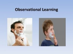 Observational Learning Learning by Observation Learning occurs not