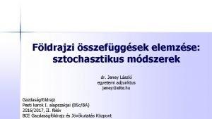 Fldrajzi sszefggsek elemzse sztochasztikus mdszerek dr Jeney Lszl