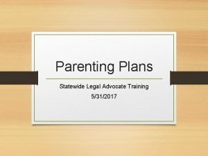 Parenting Plans Statewide Legal Advocate Training 5312017 Parenting