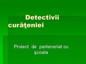 Detectivii cureniei Proiect de parteneriat cu coala Justificarea