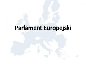 Parlament Europejski Parlament Europejski jest odpowiednikiem jednoizbowego parlamentu
