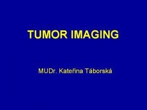 TUMOR IMAGING MUDr Kateina Tborsk Objectives of Tumor