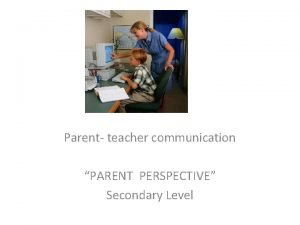 Parent teacher communication PARENT PERSPECTIVE Secondary Level What