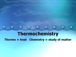 Thermochemistry Thermo heat Chemistry study of matter Thermochemistry