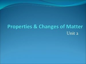 Properties Changes of Matter Unit 2 Matter Anything
