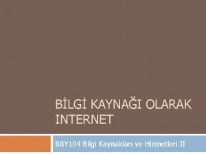 BLG KAYNAI OLARAK INTERNET BBY 104 Bilgi Kaynaklar