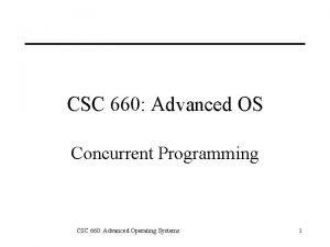 CSC 660 Advanced OS Concurrent Programming CSC 660