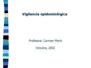 Vigilancia epidemiolgica Profesora Carmen Marn Octubre 2002 Vigilancia