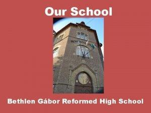 Our School Bethlen Gbor Reformed High School Gbor