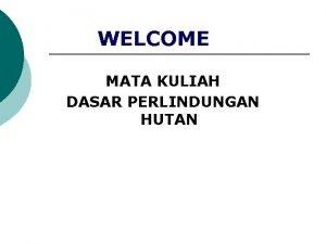 WELCOME MATA KULIAH DASAR PERLINDUNGAN HUTAN CAKUPAN MATERI