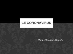 LE CORONAVIRUS Rachel MartinoGauchi SOMMAIRE 1 Le coronavirus
