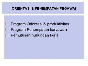 ORIENTASI PENEMPATAN PEGAWAI I Program Orientasi produktivitas II