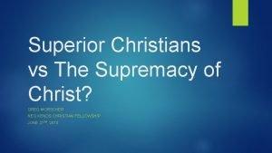 Superior Christians vs The Supremacy of Christ GREG