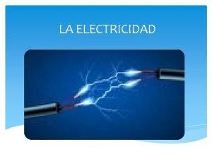 LA ELECTRICIDAD Qu es la electricidad Es una