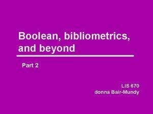 Boolean bibliometrics and beyond Part 2 LIS 670