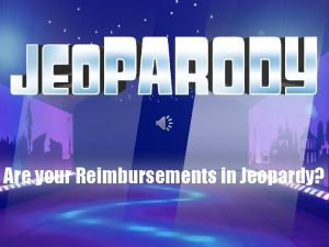 Are your Reimbursements in Jeopardy HERE ARE TODAYS