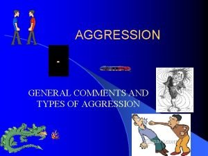 AGGRESSION GENERAL COMMENTS AND TYPES OF AGGRESSION ASSAULT