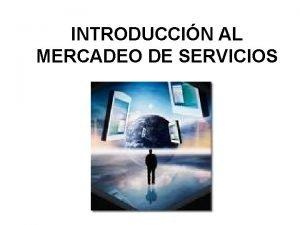 INTRODUCCIN AL MERCADEO DE SERVICIOS Servicios Qu son