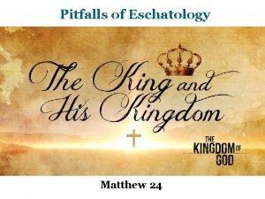 Pitfalls of Eschatology Matthew 24 The King and