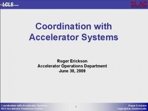 Coordination with Accelerator Systems Roger Erickson Accelerator Operations