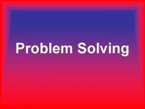 Problem Solving What is Problem Solving Problem Solving