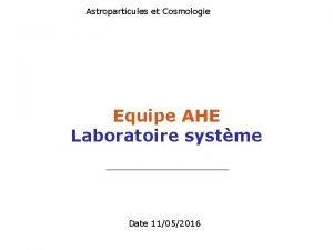 Astroparticules et Cosmologie Equipe AHE Laboratoire systme Date