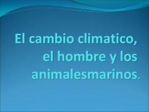 El cambio climatico el hombre y los animalesmarinos