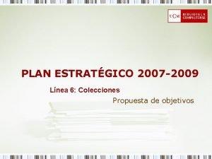 PLAN ESTRATGICO 2007 2009 Lnea 6 Colecciones Propuesta