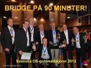 BRIDGE P 90 MINUTER Svenska OSguldmedaljrer 2012 Svensk