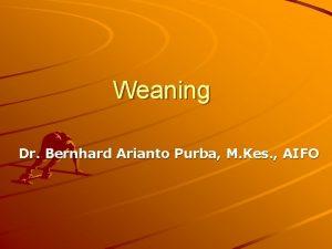 Weaning Dr Bernhard Arianto Purba M Kes AIFO