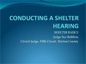 CONDUCTING A SHELTER HEARING SHELTER BASICS Judge Sue