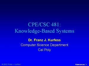 CPECSC 481 KnowledgeBased Systems Dr Franz J Kurfess