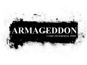 ARMAGEDDON Adam van Langenberg MSSS Since the beginning