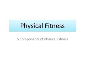 Physical Fitness 5 Components of Physical Fitness 5
