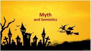 Myth and Semiotics Myth HOW DOES MYTH OPERATE