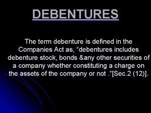 DEBENTURES The term debenture is defined in the