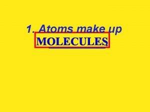1 Atoms make up 2 Molecules make up