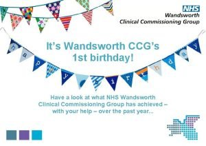 Its Wandsworth CCGs 1 st birthday Have a