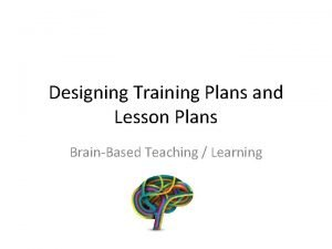 Designing Training Plans and Lesson Plans BrainBased Teaching