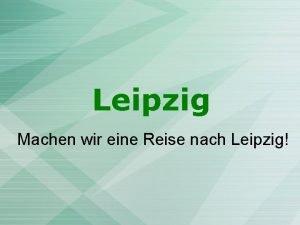 Leipzig Machen wir eine Reise nach Leipzig Leipzig