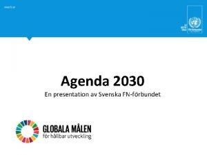 Agenda 2030 En presentation av Svenska FNfrbundet Agenda